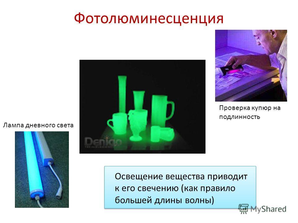 Фотолюминесценция Освещение вещества приводит к его свечению (как правило большей длины волны) Лампа дневного света Проверка купюр на подлинность