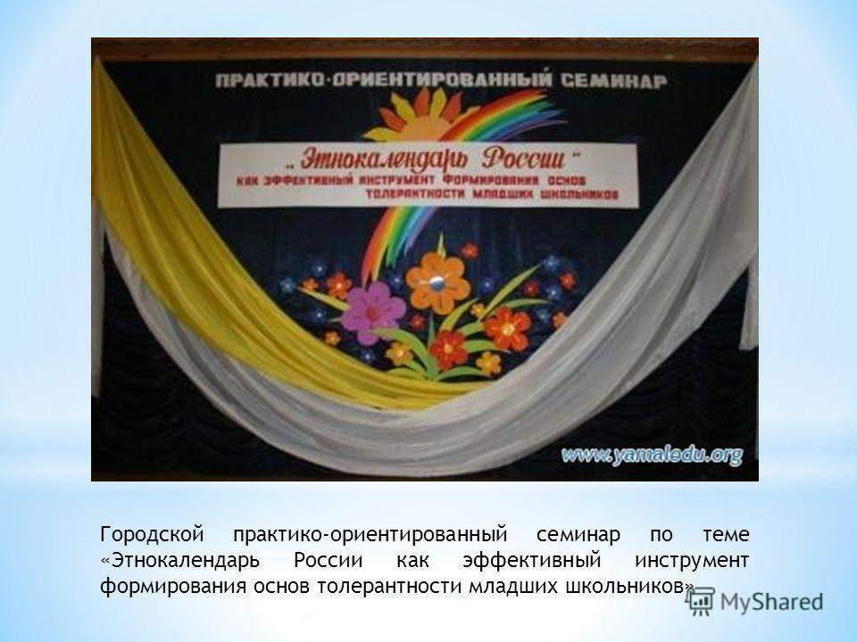 Городской практико-ориентированный семинар по теме «Этнокалендарь России как эффективный инструмент формирования основ толерантности младших школьников»
