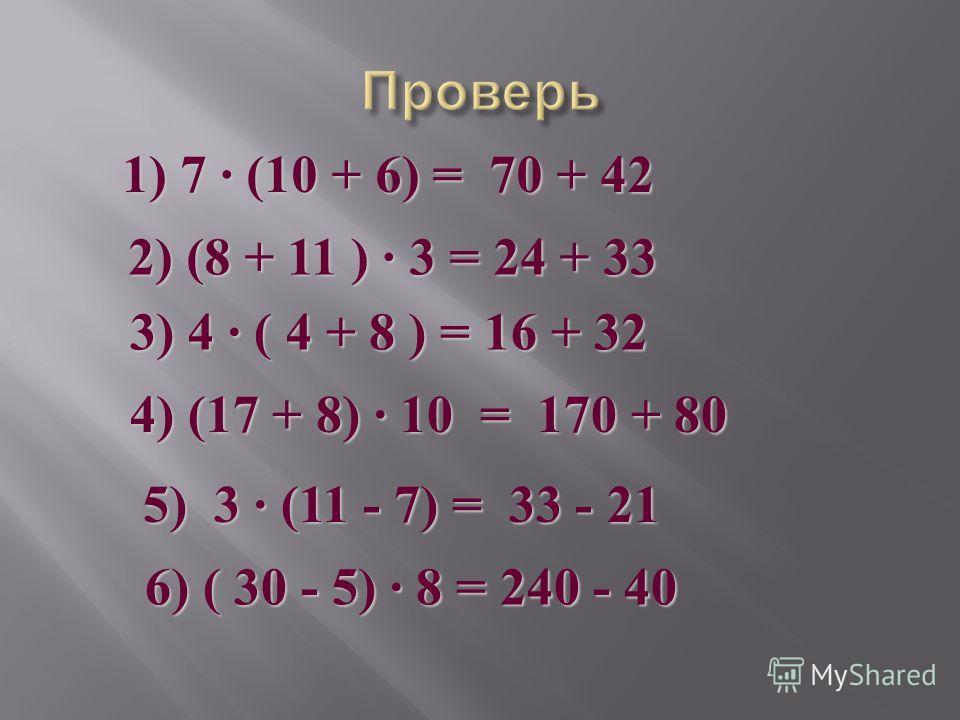 1) 7 (10 + 6) = 70 + 42 2) (8 + 11 ) 3 = 24 + 33 3) 4 ( 4 + 8 ) = 16 + 32 4) (17 + 8) 10 = 170 + 80 5) 3 (11 - 7) = 33 - 21 6) ( 30 - 5) 8 = 240 - 40