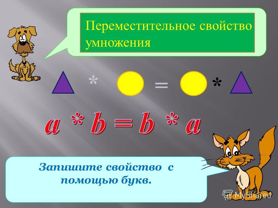 Какое свойство умножения записано с помощью геометрических фигур? Запишите свойство с помощью букв. * *= Переместительное свойство умножения