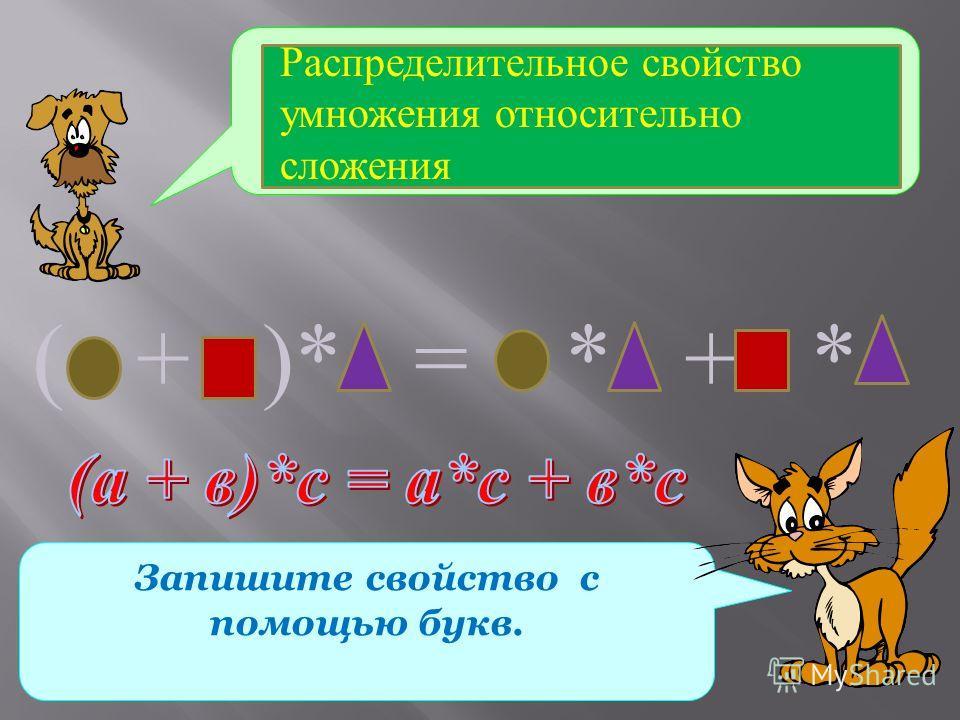 Какое свойство умножения записано с помощью геометрических фигур? Запишите свойство с помощью букв. Распределительное свойство умножения относительно сложения ( + )* = * + *