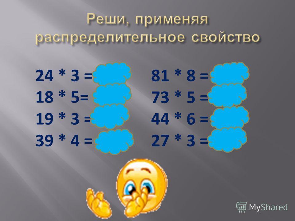 24 * 3 = 72 18 * 5= 90 19 * 3 =57 39 * 4 = 156 81 * 8 = 648 73 * 5 =365 44 * 6 = 264 27 * 3 =81
