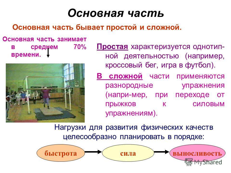 Основная часть Простая характеризуется однотип- ной деятельностью (например, кроссовый бег, игра в футбол). В сложной части применяются разнородные упражнения (напри-мер, при переходе от прыжков к силовым упражнениям). Основная часть бывает простой и