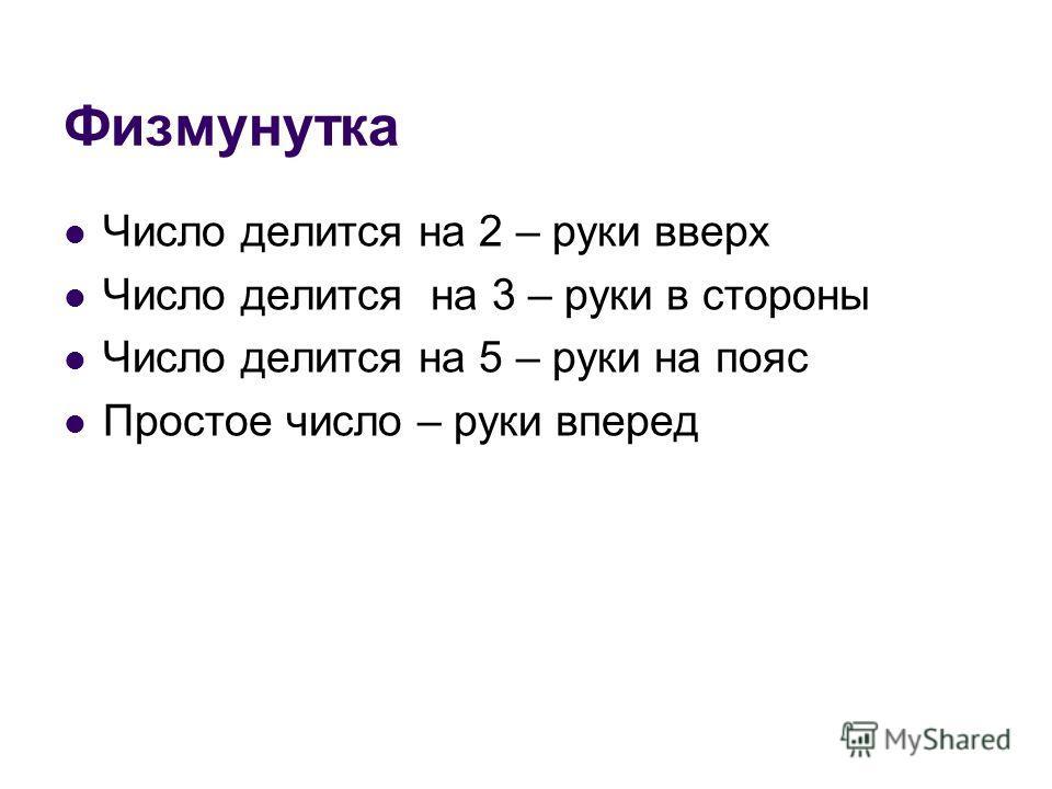 Физмунутка Число делится на 2 – руки вверх Число делится на 3 – руки в стороны Число делится на 5 – руки на пояс Простое число – руки вперед