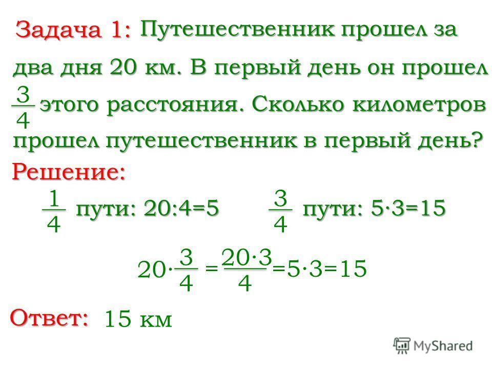 Задача 1: Путешественник прошел за 3 4 два дня 20 км. В первый день он прошел Решение: = 203 4 =53=15 Ответ: 15 км этого расстояния. Сколько километров прошел путешественник в первый день? 1 4 пути: 20:4=5 3 4 пути: 53=15 3 4 20