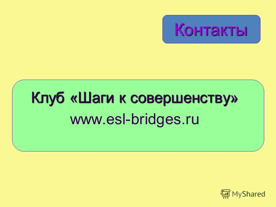 Контакты Клуб «Шаги к совершенству» www.esl-bridges.ru