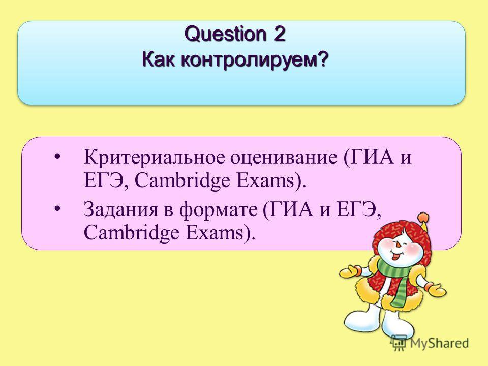 Question 2 Как контролируем? Критериальное оценивание (ГИА и ЕГЭ, Cambridge Exams). Задания в формате (ГИА и ЕГЭ, Cambridge Exams).