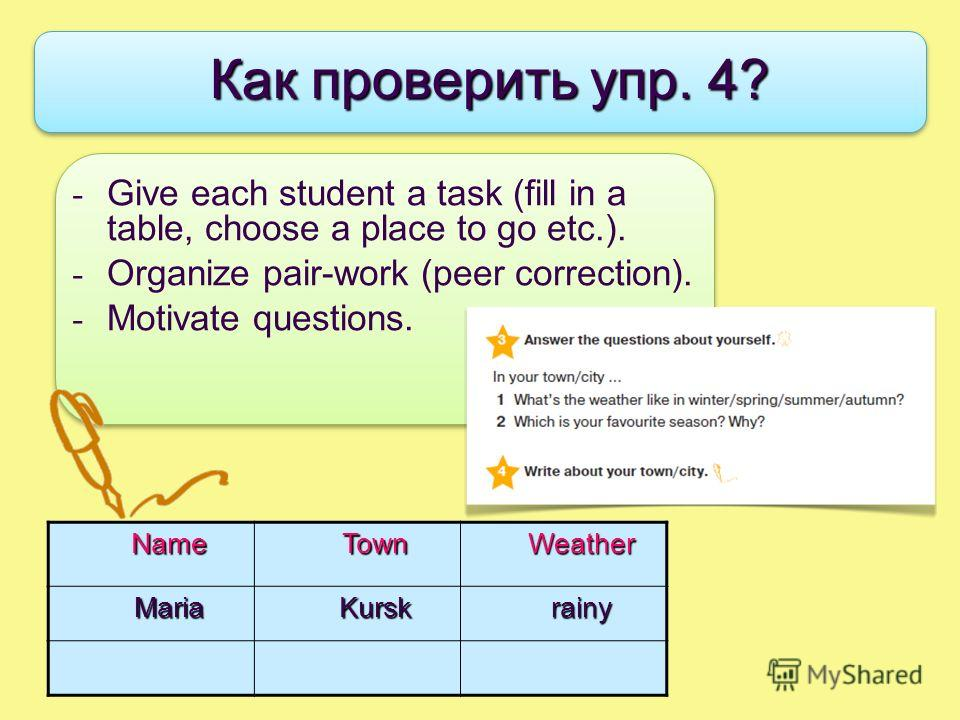 - Give each student a task (fill in a table, choose a place to go etc.). - Organize pair-work (peer correction). - Motivate questions. Как проверить упр. 4? NameTownWeatherMariaKurskrainy