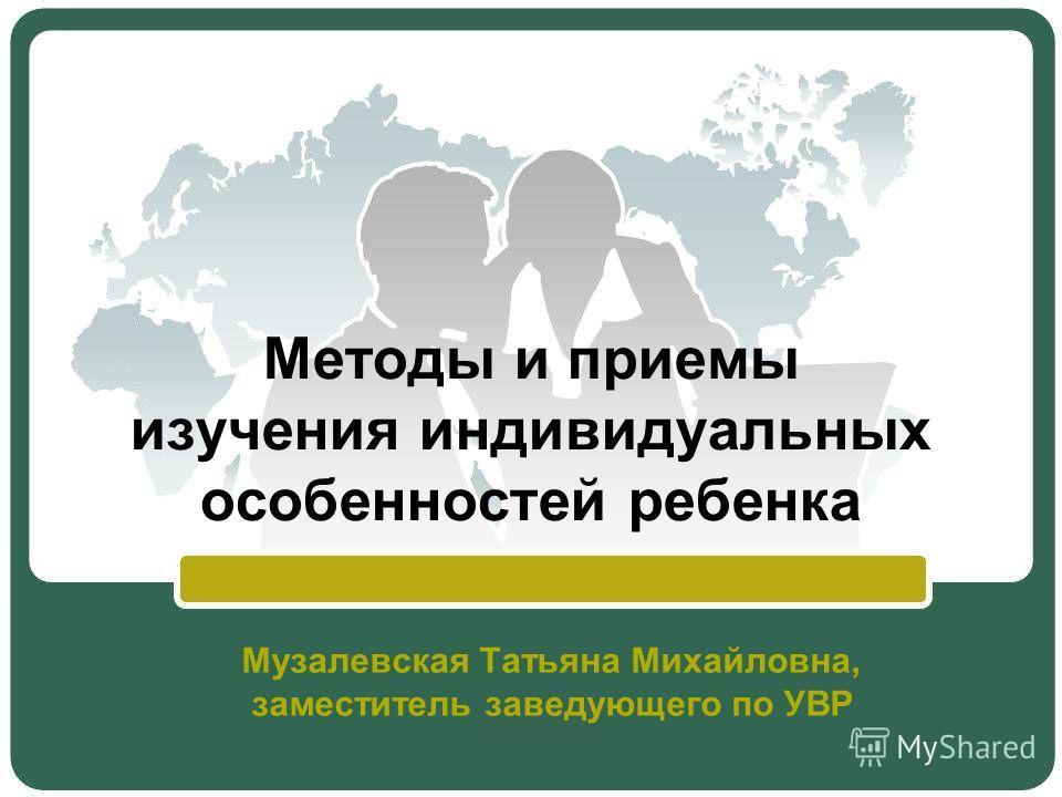Методы и приемы изучения индивидуальных особенностей ребенка Музалевская Татьяна Михайловна, заместитель заведующего по УВР
