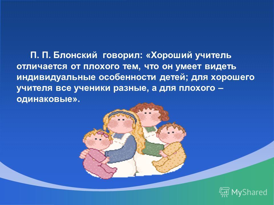 П. П. Блонский говорил: «Хороший учитель отличается от плохого тем, что он умеет видеть индивидуальные особенности детей; для хорошего учителя все ученики разные, а для плохого – одинаковые».