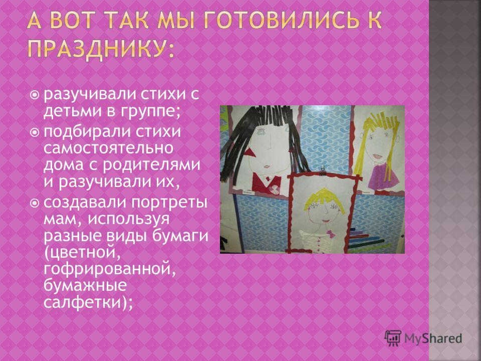 разучивали стихи с детьми в группе; подбирали стихи самостоятельно дома с родителями и разучивали их, создавали портреты мам, используя разные виды бумаги (цветной, гофрированной, бумажные салфетки);