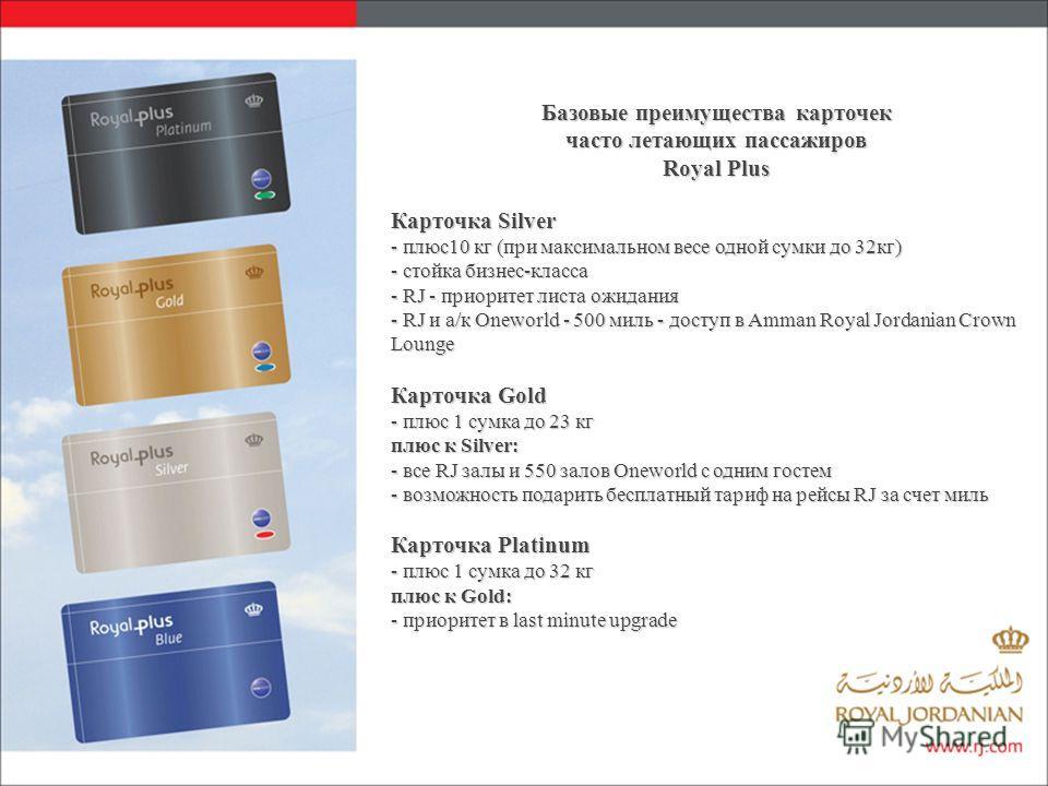 Базовые преимущества карточек часто летающих пассажиров Royal Plus Карточка Silver - плюс10 кг (при максимальном весе одной сумки до 32кг) - стойка бизнес-класса - RJ - приоритет листа ожидания - RJ и а/к Oneworld - 500 миль - доступ в Amman Royal Jo