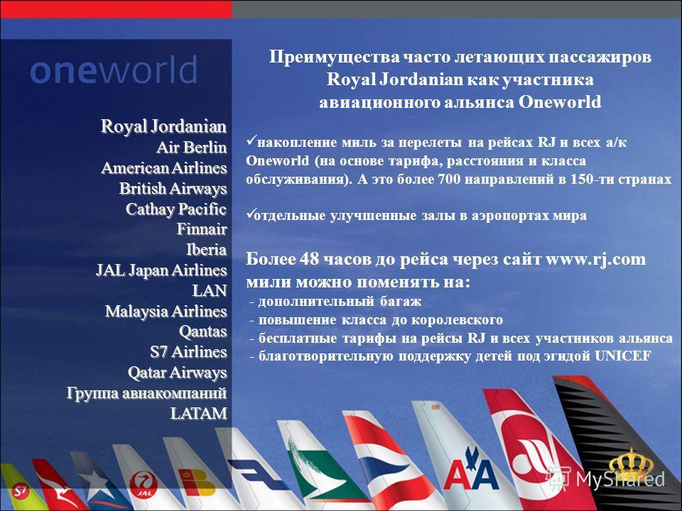 Преимущества часто летающих пассажиров Royal Jordanian как участника авиационного альянса Oneworld накопление миль за перелеты на рейсах RJ и всех а/к Oneworld (на основе тарифа, расстояния и класса обслуживания). А это более 700 направлений в 150-ти