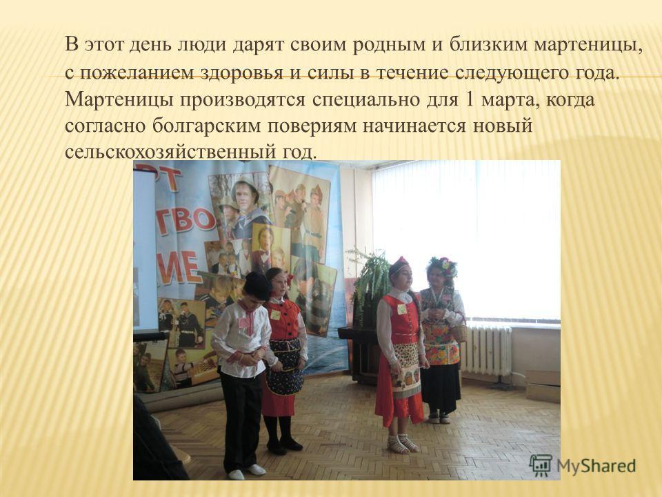 В этот день люди дарят своим родным и близким мартеницы, с пожеланием здоровья и силы в течение следующего года. Мартеницы производятся специально для 1 марта, когда согласно болгарским повериям начинается новый сельскохозяйственный год.