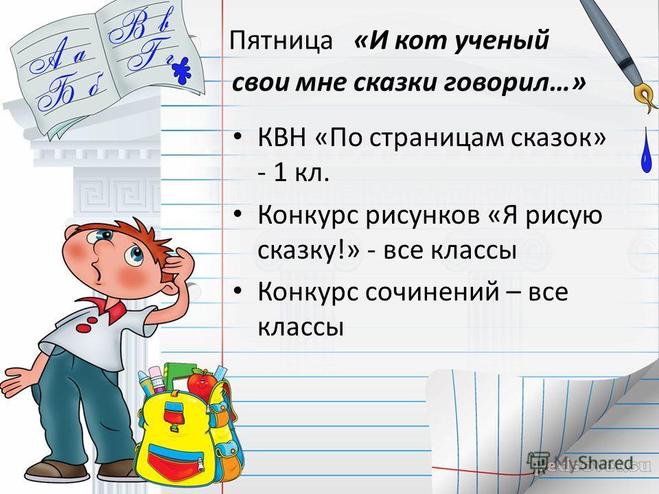 Пятница «И кот ученый свои мне сказки говорил…» КВН «По страницам сказок» - 1 кл. Конкурс рисунков «Я рисую сказку!» - все классы Конкурс сочинений – все классы