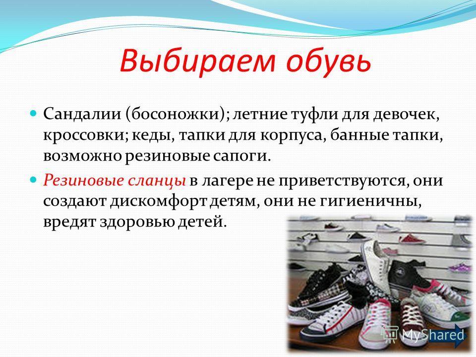 Выбираем обувь Сандалии (босоножки); летние туфли для девочек, кроссовки; кеды, тапки для корпуса, банные тапки, возможно резиновые сапоги. Резиновые сланцы в лагере не приветствуются, они создают дискомфорт детям, они не гигиеничны, вредят здоровью