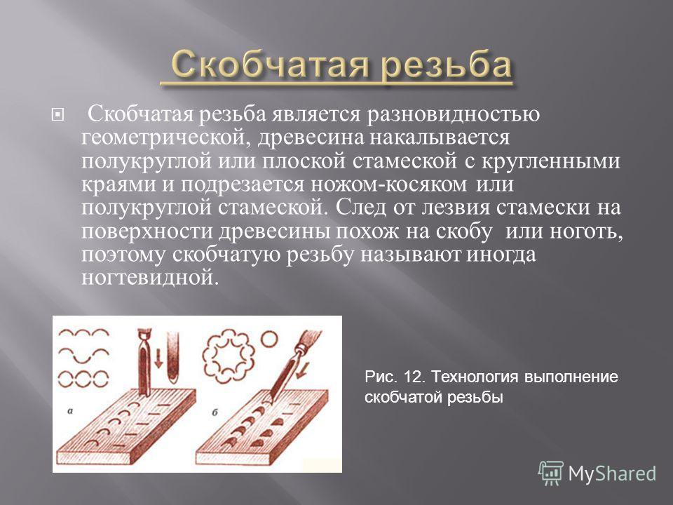 Скобчатая резьба является разновидностью геометрической, древесина накалывается полукруглой или плоской стамеской с кругленными краями и подрезается ножом - косяком или полукруглой стамеской. След от лезвия стамески на поверхности древесины похож на