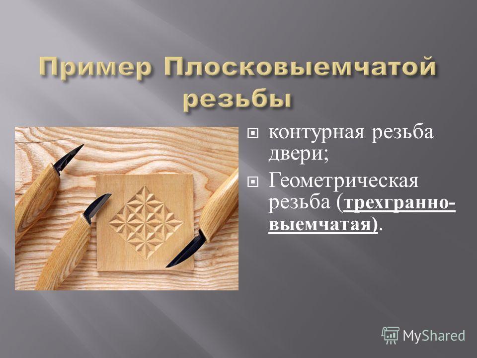 контурная резьба двери ; Геометрическая резьба ( трехгранно - выемчатая ).