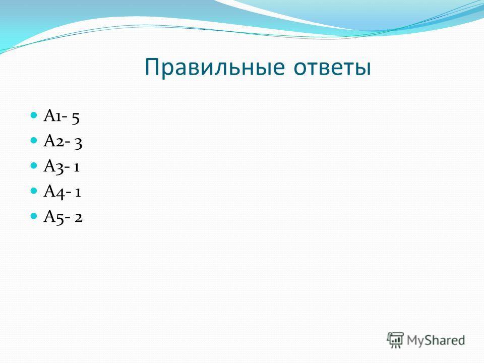 Правильные ответы А1- 5 А2- 3 А3- 1 А4- 1 А5- 2