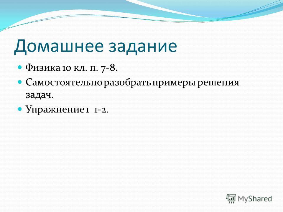 Домашнее задание Физика 10 кл. п. 7-8. Самостоятельно разобрать примеры решения задач. Упражнение 1 1-2.