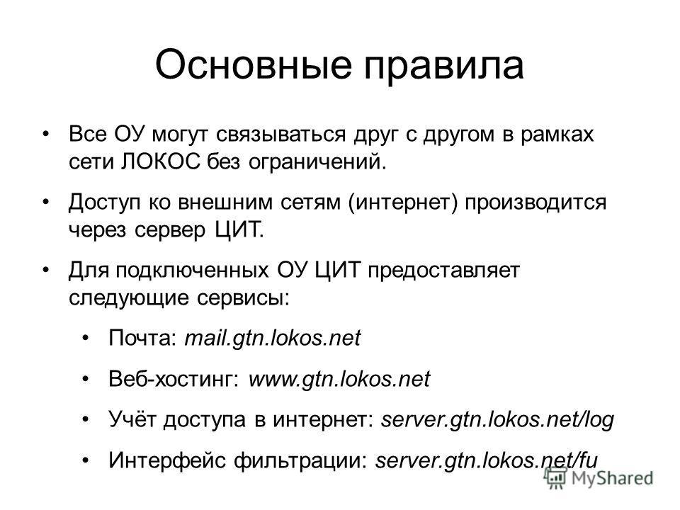 Основные правила Все ОУ могут связываться друг с другом в рамках сети ЛОКОС без ограничений. Доступ ко внешним сетям (интернет) производится через сервер ЦИТ. Для подключенных ОУ ЦИТ предоставляет следующие сервисы: Почта: mail.gtn.lokos.net Веб-хост