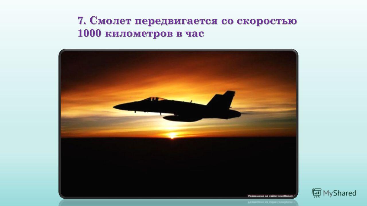 7. Смолет передвигается со скоростью 1000 километров в час