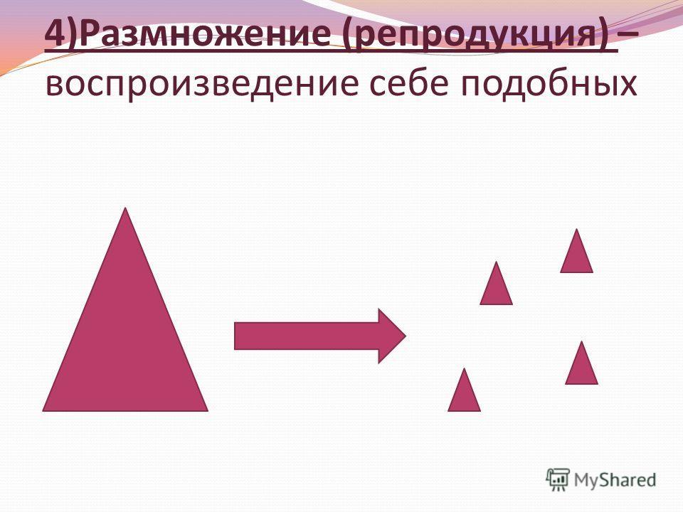 4)Размножение (репродукция) – воспроизведение себе подобных