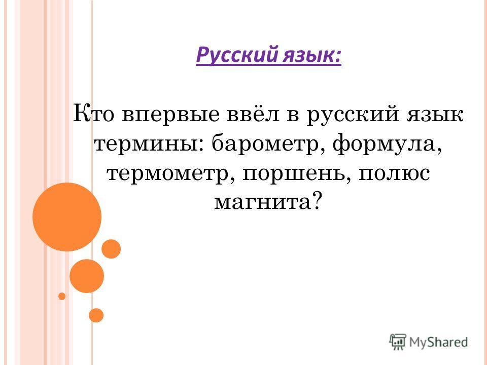 Русский язык: Кто впервые ввёл в русский язык термины: барометр, формула, термометр, поршень, полюс магнита?