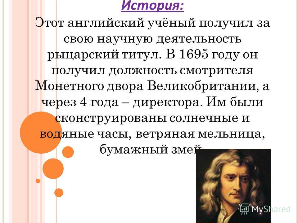 История: Этот английский учёный получил за свою научную деятельность рыцарский титул. В 1695 году он получил должность смотрителя Монетного двора Великобритании, а через 4 года – директора. Им были сконструированы солнечные и водяные часы, ветряная м