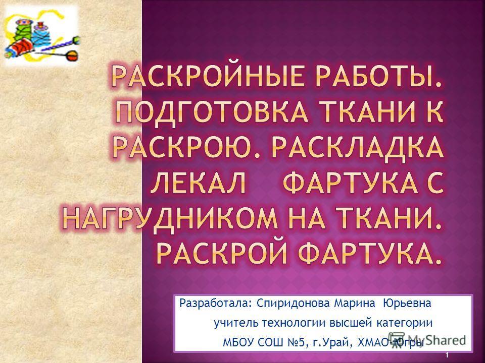 Разработала: Спиридонова Марина Юрьевна учитель технологии высшей категории МБОУ СОШ 5, г.Урай, ХМАО-Югры 1