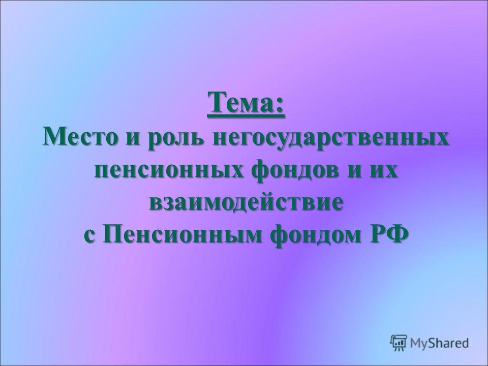 Тема: Место и роль негосударственных пенсионных фондов и их взаимодействие с Пенсионным фондом РФ