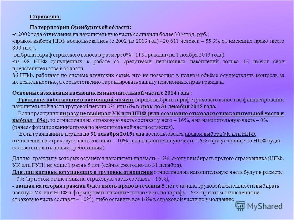 Справочно: На территории Оренбургской области: -с 2002 года отчисления на накопительную часть составили более 30 млрд. руб.; -правом выбора НПФ воспользовались (с 2002 по 2013 год) 420 611 человек – 55,3% от имеющих право (всего 800 тыс.); -выбрали т