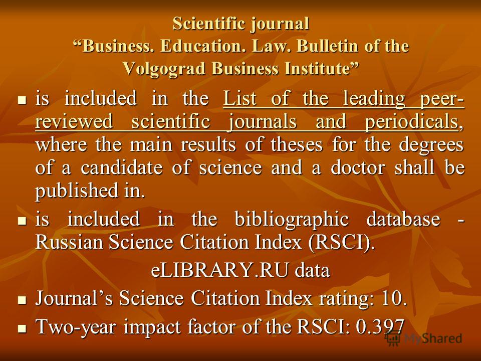 Scientific journal Business. Education. Law. Bulletin of the Volgograd Business Institute is included in the List of the leading peer- reviewed scientific journals and periodicals, where the main results of theses for the degrees of a candidate of sc