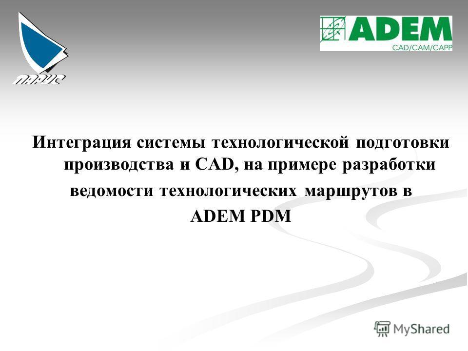 Интеграция системы технологической подготовки производства и CAD, на примере разработки ведомости технологических маршрутов в ADEM PDM