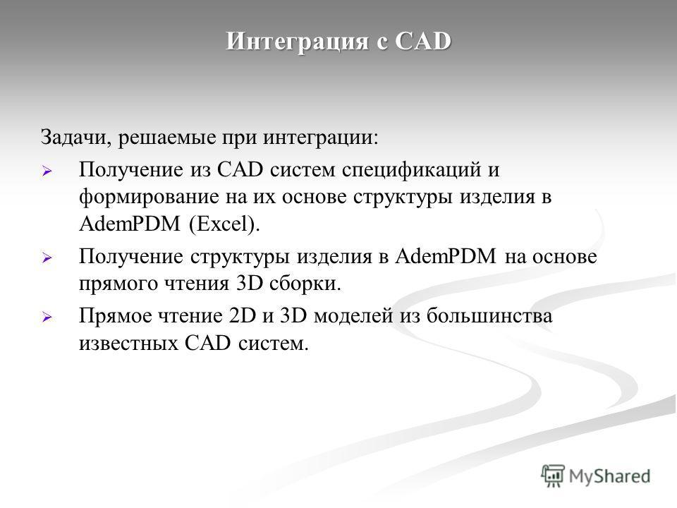 Интеграция с CAD Задачи, решаемые при интеграции: Получение из CAD систем спецификаций и формирование на их основе структуры изделия в AdemPDM (Excel). Получение структуры изделия в AdemPDM на основе прямого чтения 3D сборки. Прямое чтение 2D и 3D мо