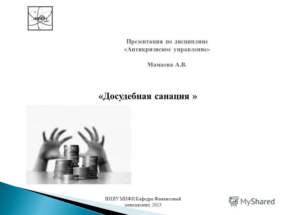Презентация по дисциплине «Антикризисное управление» Мамаева А.В. «Досудебная санация » НИЯУ МИФИ Кафедра Финансовый менеджмент, 2013