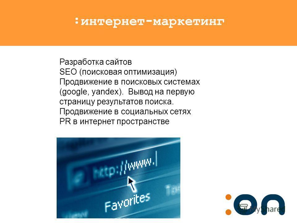 :интернет-маркетинг Разработка сайтов SEO (поисковая оптимизация) Продвижение в поисковых системах (google, yandex). Вывод на первую страницу результатов поиска. Продвижение в социальных сетях PR в интернет пространстве