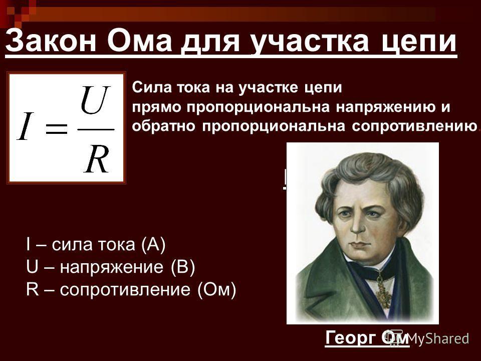 Закон Ома для участка цепи I – сила тока (А) U – напряжение (В) R – сопротивление (Ом) ВАХ металлов Сила тока на участке цепи прямо пропорциональна напряжению и обратно пропорциональна сопротивлению. Георг Ом