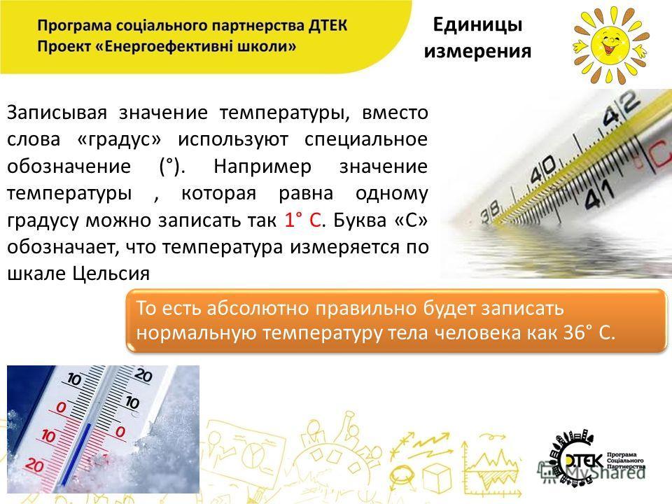 Единицы измерения Записывая значение температуры, вместо слова «градус» используют специальное обозначение (°). Например значение температуры, которая равна одному градусу можно записать так 1° С. Буква «С» обозначает, что температура измеряется по ш
