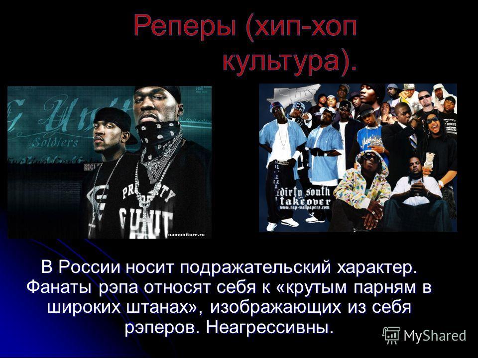 В России носит подражательский характер. Фанаты рэпа относят себя к «крутым парням в широких штанах», изображающих из себя рэперов. Неагрессивны.