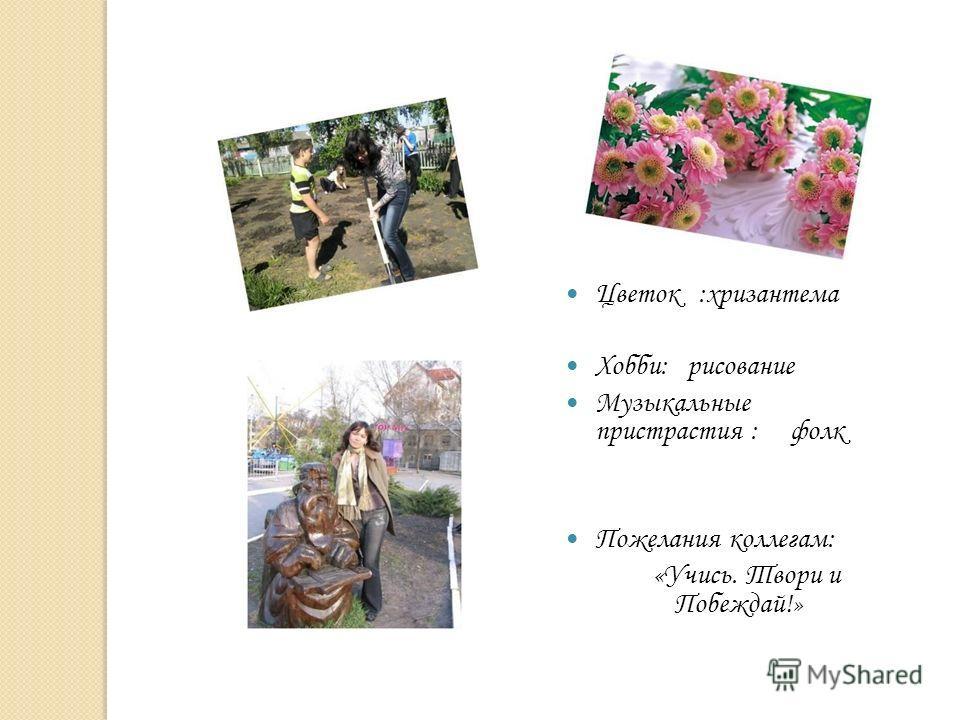 Цветок :хризантема Хобби: рисование Музыкальные пристрастия : фолк Пожелания коллегам: «Учись. Твори и Побеждай!»