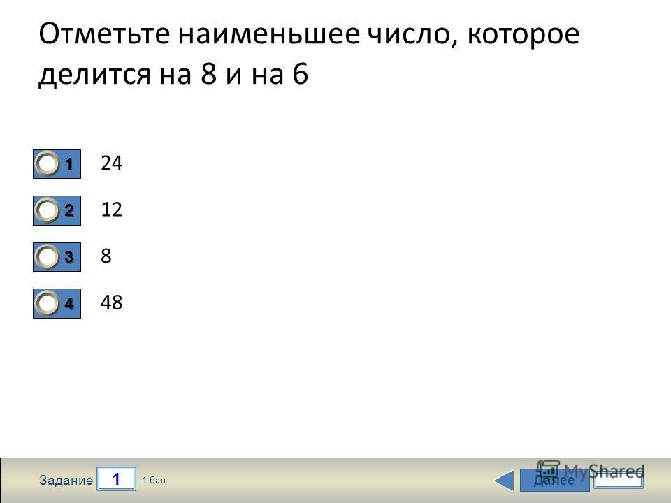 Далее 1 Задание 1 бал. 1111 2222 3333 4444 Отметьте наименьшее число, которое делится на 8 и на 6 24 12 8 48