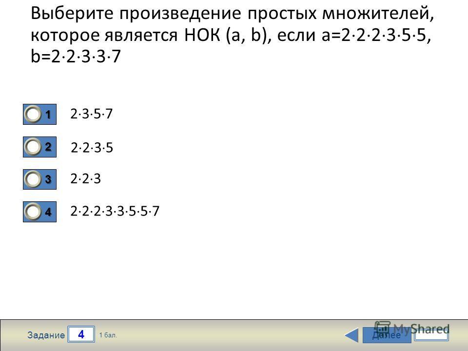 Далее 4 Задание 1 бал. 1111 2222 3333 4444 Выберите произведение простых множителей, которое является НОК (a, b), если a=2 2 2 3 5 5, b=2 2 3 3 7 2 3 5 7 2 2 3 5 2 2 3 2 2 2 3 3 5 5 7