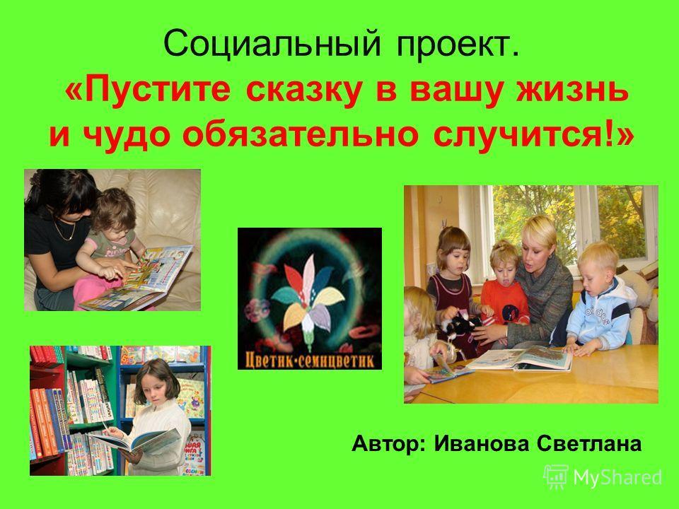Социальный проект. «Пустите сказку в вашу жизнь и чудо обязательно случится!» Автор: Иванова Светлана