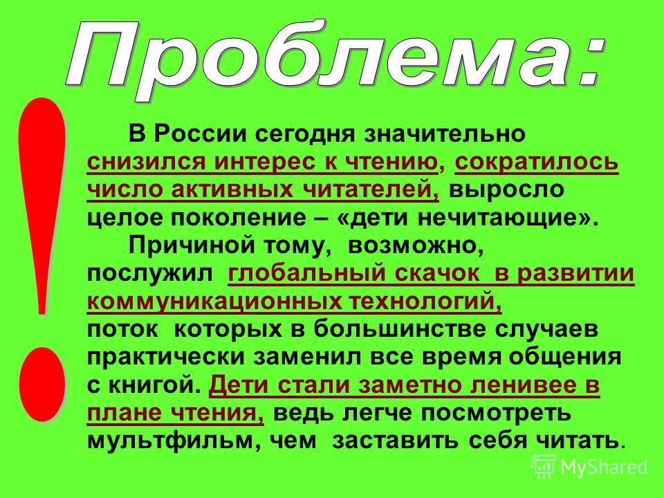 В России сегодня значительно снизился интерес к чтению, сократилось число активных читателей, выросло целое поколение – «дети нечитающие». Причиной тому, возможно, послужил глобальный скачок в развитии коммуникационных технологий, поток которых в бол