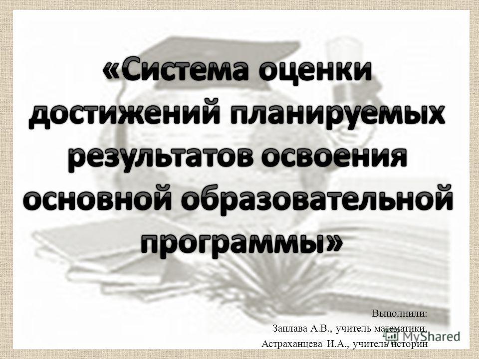 Выполнили: Заплава А.В., учитель математики, Астраханцева И.А., учитель истории