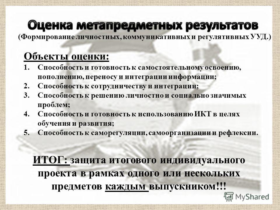 (Формирование личностных, коммуникативных и регулятивных УУД.) Объекты оценки: 1.Способность и готовность к самостоятельному освоению, пополнению, переносу и интеграции информации; 2.Способность к сотрудничеству и интеграции; 3.Способность к решению