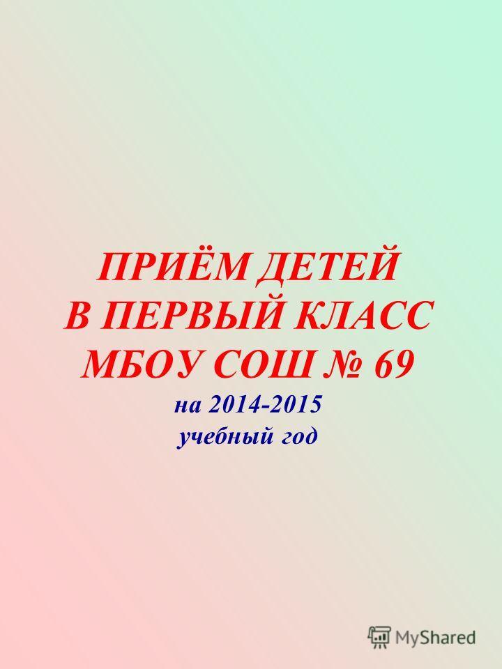 ПРИЁМ ДЕТЕЙ В ПЕРВЫЙ КЛАСС МБОУ СОШ 69 на 2014-2015 учебный год