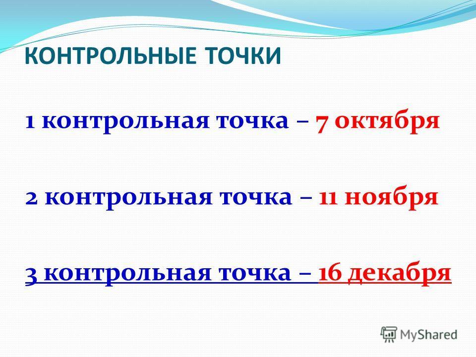 КОНТРОЛЬНЫЕ ТОЧКИ 1 контрольная точка – 7 октября 2 контрольная точка – 11 ноября 3 контрольная точка – 16 декабря