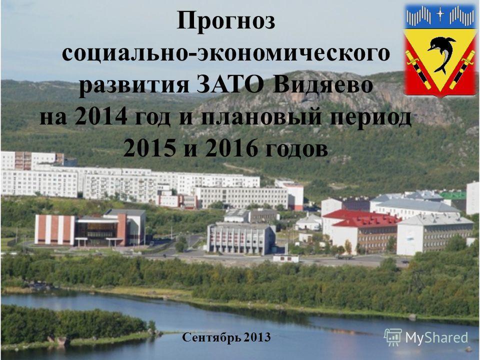 Прогноз социально-экономического развития ЗАТО Видяево на 2014 год и плановый период 2015 и 2016 годов Сентябрь 2013